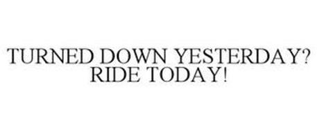 TURNED DOWN YESTERDAY? RIDE TODAY!