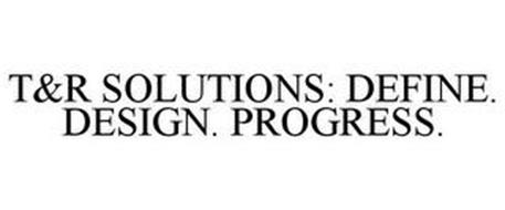T&R SOLUTIONS: DEFINE. DESIGN. PROGRESS.