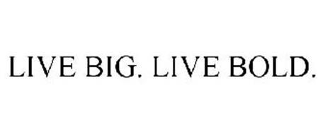 LIVE BIG. LIVE BOLD.