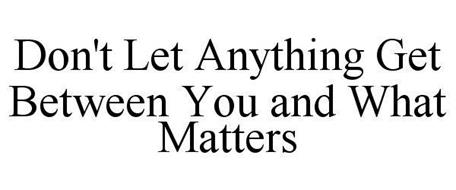 DON'T LET ANYTHING GET BETWEEN YOU AND WHAT MATTERS