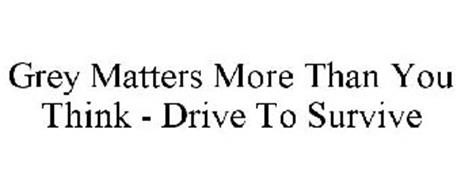 GREY MATTERS MORE THAN YOU THINK - DRIVE TO SURVIVE