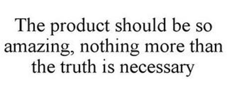 THE PRODUCT SHOULD BE SO AMAZING, NOTHING MORE THAN THE TRUTH IS NECESSARY