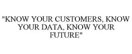 """""""KNOW YOUR CUSTOMERS, KNOW YOUR DATA, KNOW YOUR FUTURE"""""""