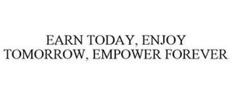 EARN TODAY, ENJOY TOMORROW, EMPOWER FOREVER