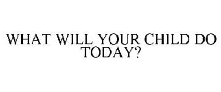 WHAT WILL YOUR CHILD DO TODAY?