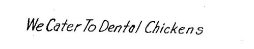WE CATER TO DENTAL CHICKENS