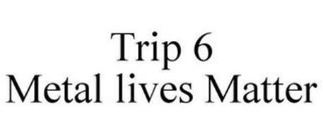 TRIP 6 METAL LIVES MATTER