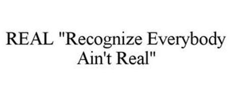 "REAL ""RECOGNIZE EVERYBODY AIN'T REAL"""