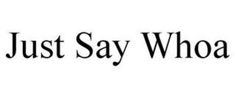 JUST SAY WHOA
