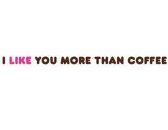 I LIKE YOU MORE THAN COFFEE