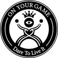 ON YOUR GAME DARE TO LIVE IT