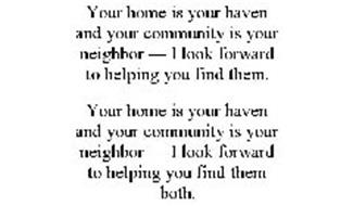 YOUR HOME IS YOUR HAVEN AND YOUR COMMUNITY IS YOUR NEIGHBOR - I LOOK FORWARD TO HELPING YOU FIND THEM.