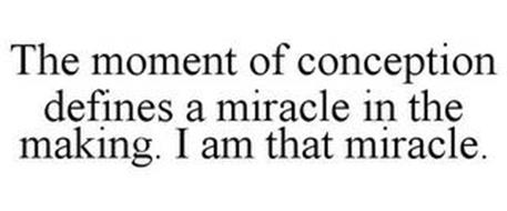 THE MOMENT OF CONCEPTION DEFINES A MIRACLE IN THE MAKING. I AM THAT MIRACLE.