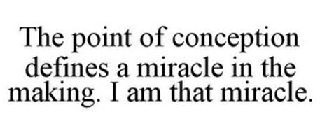 THE POINT OF CONCEPTION DEFINES A MIRACLE IN THE MAKING. I AM THAT MIRACLE.