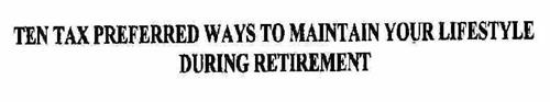 TEN TAX PREFERRED WAYS TO MAINTAIN YOUR LIFESTYLE DURING RETIREMENT