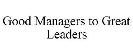GOOD MANAGERS TO GREAT LEADERS