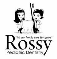 """LET OUR FAMILY CARE FOR YOURS"" ROSSY PEDIATRIC DENTISTRY"