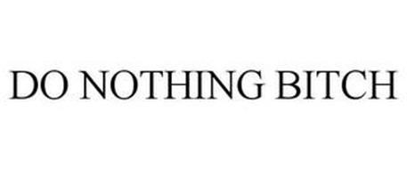 DO NOTHING BITCH