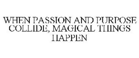 WHEN PASSION AND PURPOSE COLLIDE, MAGICAL THINGS HAPPEN