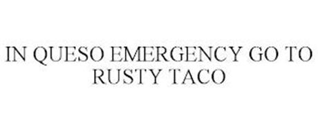 IN QUESO EMERGENCY GO TO RUSTY TACO