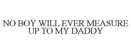 NO BOY WILL EVER MEASURE UP TO MY DADDY