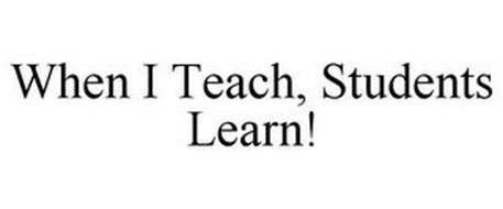WHEN I TEACH, STUDENTS LEARN!