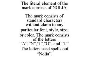 """THE LITERAL ELEMENT OF THE MARK CONSISTS OF NOLIA. THE MARK CONSISTS OF STANDARD CHARACTERS WITHOUT CLAIM TO ANY PARTICULAR FONT, STYLE, SIZE, OR COLOR. THE MARK CONSISTS OF THE LETTERS """"A"""",""""N"""",""""I"""",""""O"""", AND """"L"""". THE LETTERS USED SPELLS OUT """"NOLIA""""."""