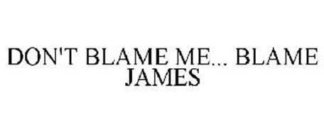 DON'T BLAME ME... BLAME JAMES