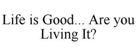 LIFE IS GOOD... ARE YOU LIVING IT?