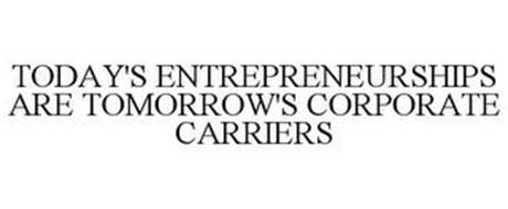 TODAY'S ENTREPRENEURSHIPS ARE TOMORROW'S CORPORATE CARRIERS
