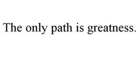 THE ONLY PATH IS GREATNESS.
