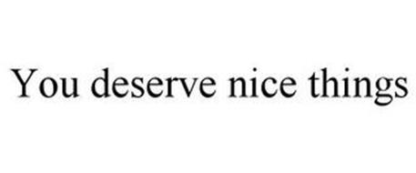 YOU DESERVE NICE THINGS