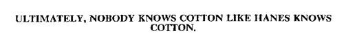 ULTIMATELY, NOBODY KNOWS COTTON LIKE HANES KNOWS COTTON.