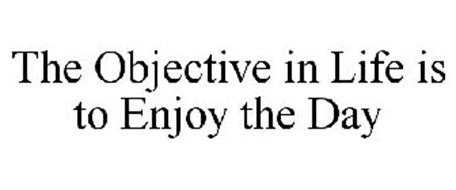 THE OBJECTIVE IN LIFE IS TO ENJOY THE DAY