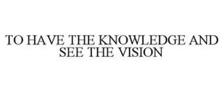 TO HAVE THE KNOWLEDGE AND SEE THE VISION