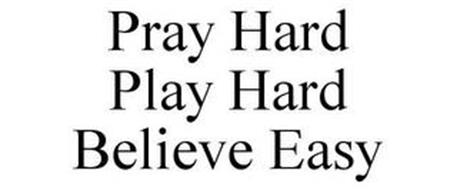 PRAY HARD PLAY HARD BELIEVE EASY