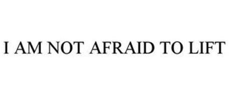 I AM NOT AFRAID TO LIFT