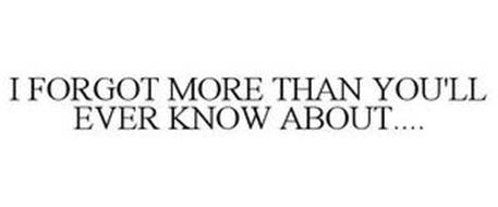 I FORGOT MORE THAN YOU'LL EVER KNOW ABOUT....