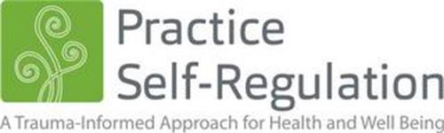 PRACTICE SELF-REGULATION A TRAUMA-INFORMED APPROACH FOR HEALTH AND WELL BEING
