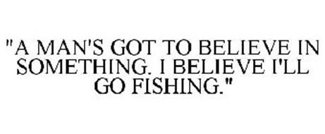 """A MAN'S GOT TO BELIEVE IN SOMETHING. I BELIEVE I'LL GO FISHING."""