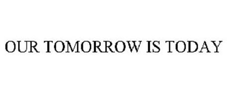 OUR TOMORROW IS TODAY