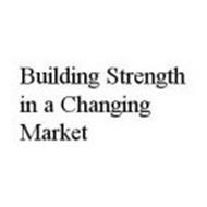 BUILDING STRENGTH IN A CHANGING MARKET