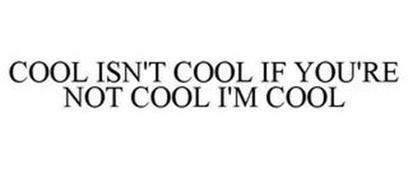COOL ISN'T COOL IF YOU'RE NOT COOL I'M COOL
