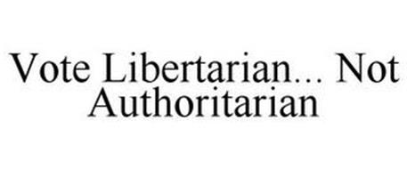 VOTE LIBERTARIAN... NOT AUTHORITARIAN