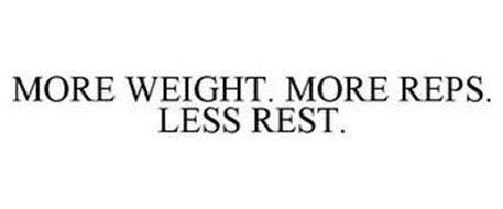 MORE WEIGHT. MORE REPS. LESS REST.