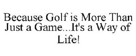 BECAUSE GOLF IS MORE THAN JUST A GAME...IT'S A WAY OF LIFE!