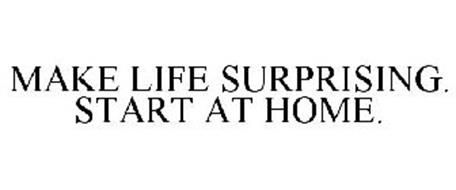MAKE LIFE SURPRISING. START AT HOME.