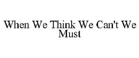 WHEN WE THINK WE CAN'T WE MUST