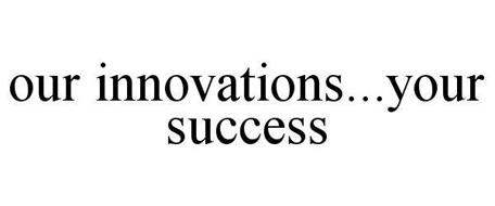 OUR INNOVATIONS...YOUR SUCCESS