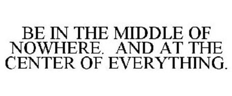 BE IN THE MIDDLE OF NOWHERE. AND AT THE CENTER OF EVERYTHING.